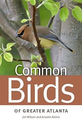 Common Birds of Greater Atlanta By Wilson, Jim/ Atkins, Anselm